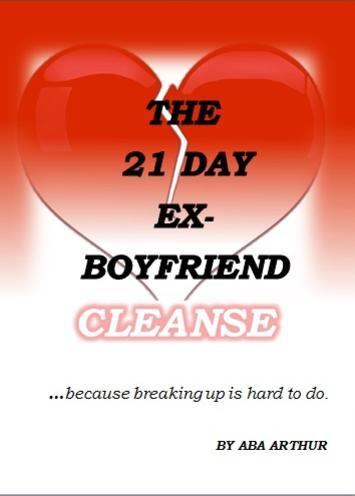 THE 21 DAY EX-BOYFRIEND CLEANSE- Aba Arthur Balwigaire www.thebreakupseries.com